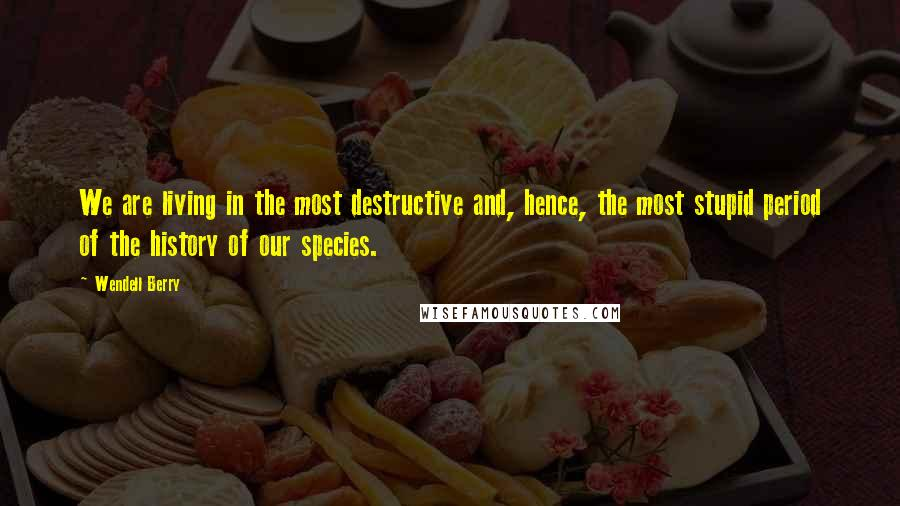 Wendell Berry quotes: We are living in the most destructive and, hence, the most stupid period of the history of our species.