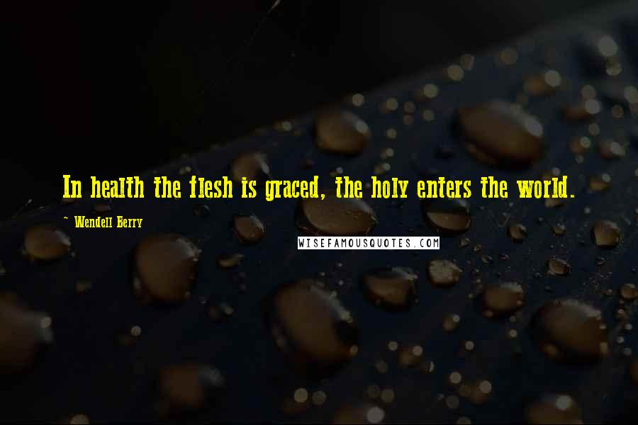 Wendell Berry quotes: In health the flesh is graced, the holy enters the world.