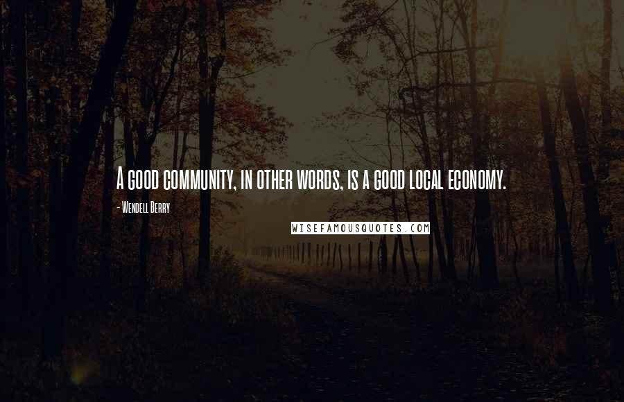 Wendell Berry quotes: A good community, in other words, is a good local economy.