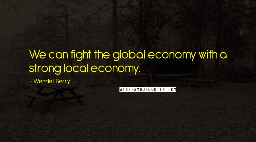 Wendell Berry quotes: We can fight the global economy with a strong local economy.