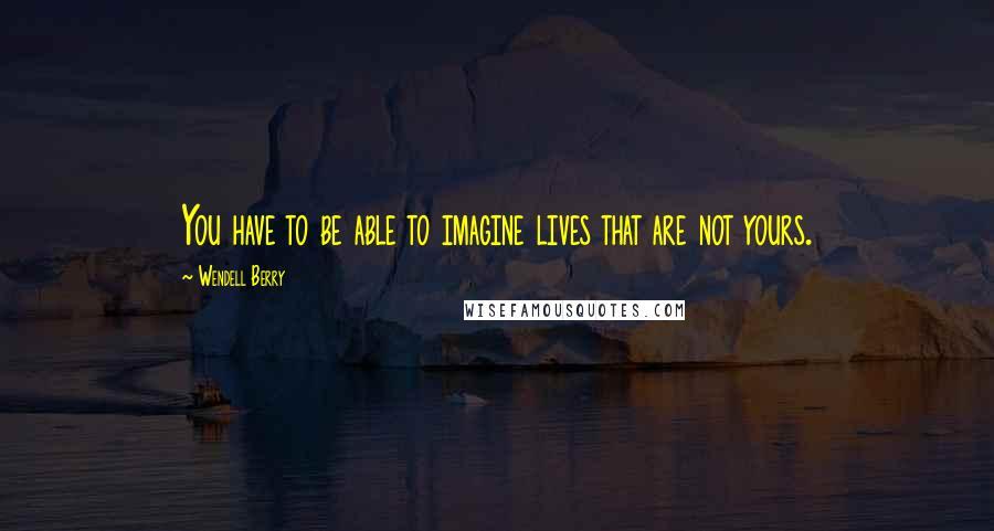 Wendell Berry quotes: You have to be able to imagine lives that are not yours.