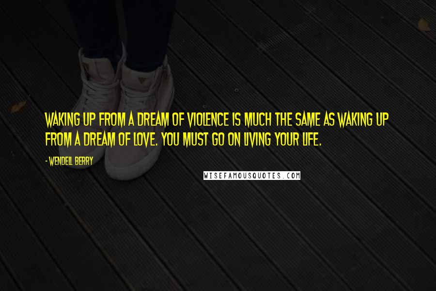 Wendell Berry quotes: Waking up from a dream of violence is much the same as waking up from a dream of love. You must go on living your life.