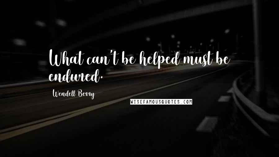 Wendell Berry quotes: What can't be helped must be endured.