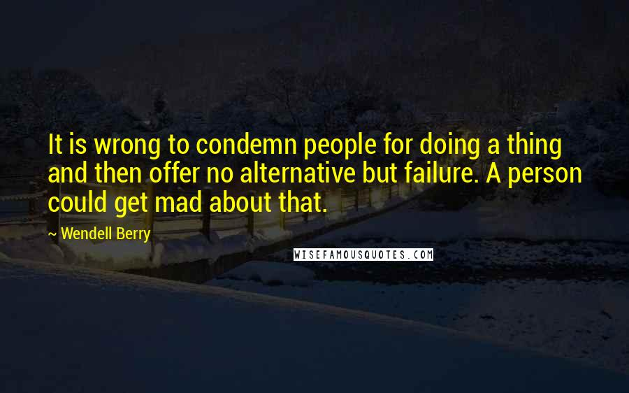 Wendell Berry quotes: It is wrong to condemn people for doing a thing and then offer no alternative but failure. A person could get mad about that.