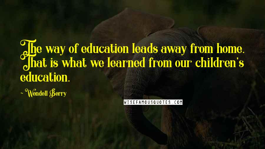 Wendell Berry quotes: The way of education leads away from home. That is what we learned from our children's education.