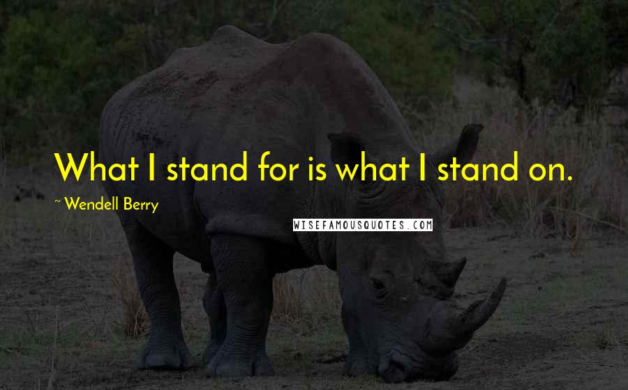 Wendell Berry quotes: What I stand for is what I stand on.