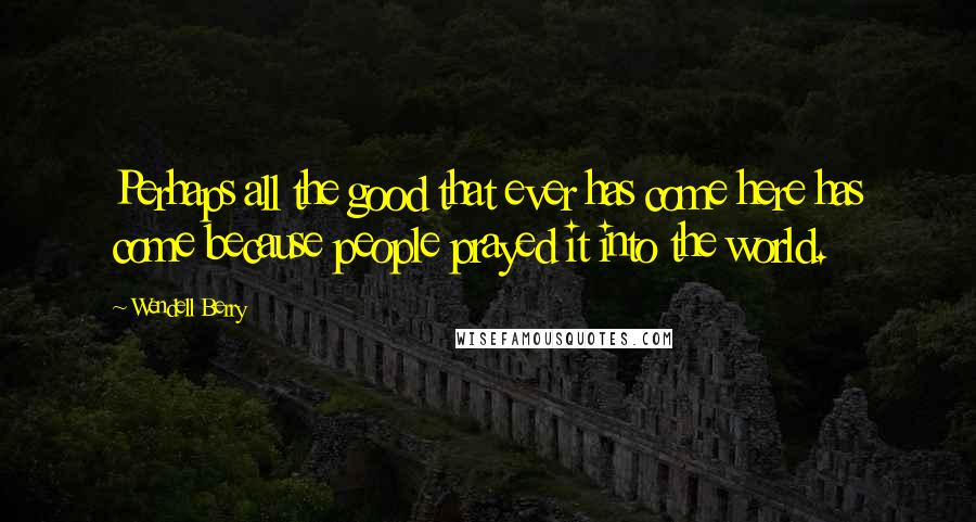 Wendell Berry quotes: Perhaps all the good that ever has come here has come because people prayed it into the world.
