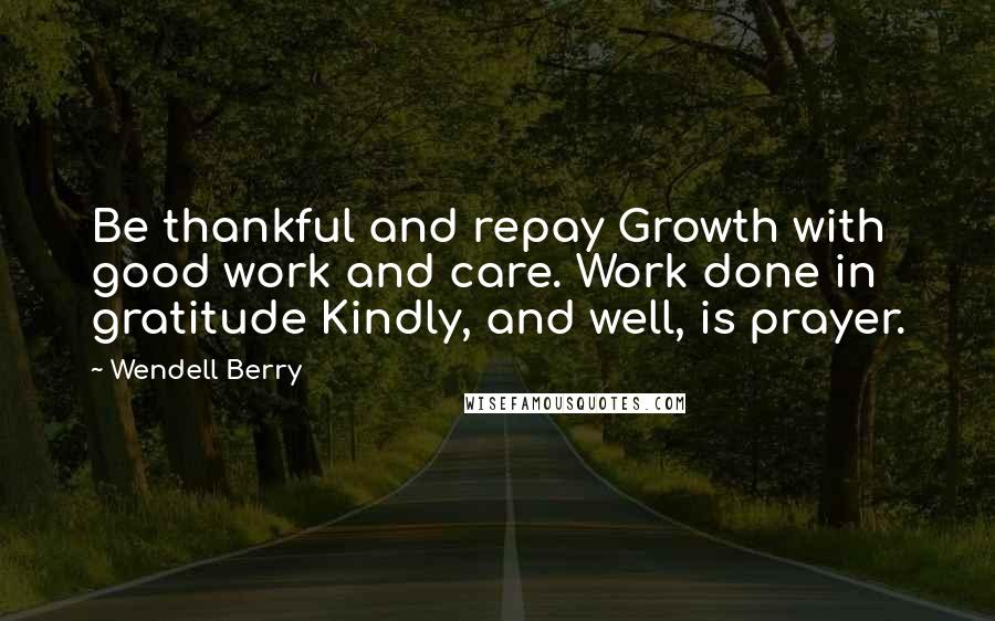 Wendell Berry quotes: Be thankful and repay Growth with good work and care. Work done in gratitude Kindly, and well, is prayer.