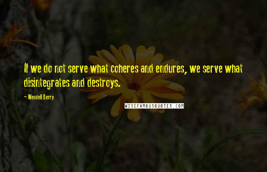 Wendell Berry quotes: If we do not serve what coheres and endures, we serve what disintegrates and destroys.