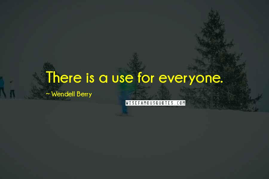 Wendell Berry quotes: There is a use for everyone.