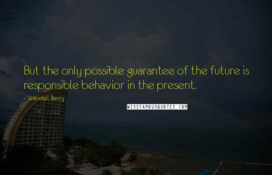 Wendell Berry quotes: But the only possible guarantee of the future is responsible behavior in the present.
