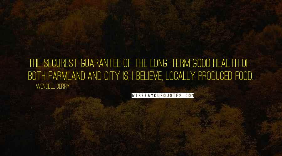 Wendell Berry quotes: The securest guarantee of the long-term good health of both farmland and city is, I believe, locally produced food.