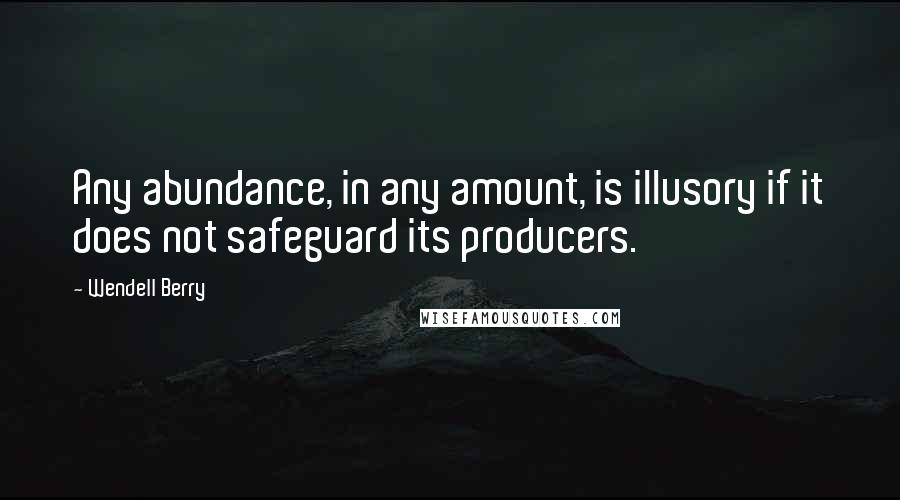 Wendell Berry quotes: Any abundance, in any amount, is illusory if it does not safeguard its producers.