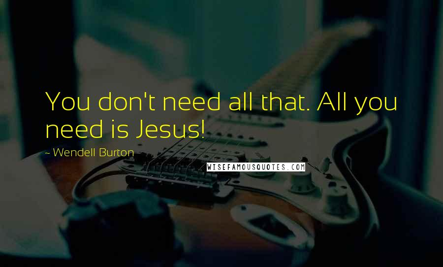 Wendell Burton quotes: You don't need all that. All you need is Jesus!