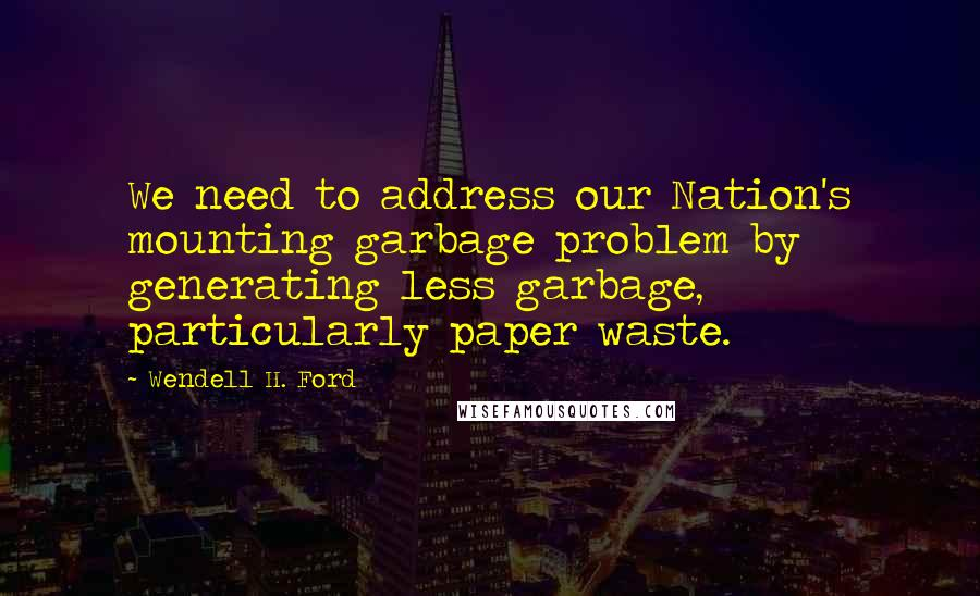 Wendell H. Ford quotes: We need to address our Nation's mounting garbage problem by generating less garbage, particularly paper waste.