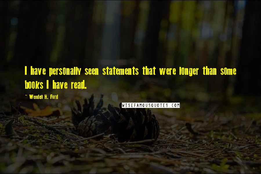 Wendell H. Ford quotes: I have personally seen statements that were longer than some books I have read.