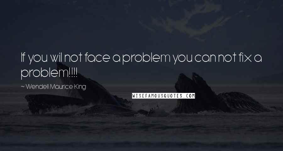 Wendell Maurice King quotes: If you wil not face a problem you can not fix a problem!!!!