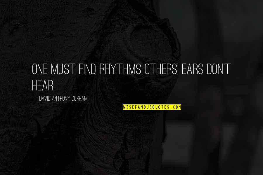 Wendell Scott Quotes By David Anthony Durham: One must find rhythms others' ears don't hear.