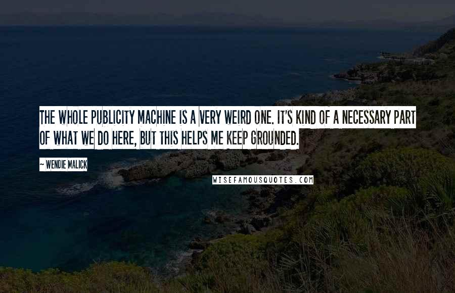 Wendie Malick quotes: The whole publicity machine is a very weird one. It's kind of a necessary part of what we do here, but this helps me keep grounded.
