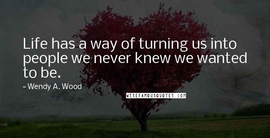 Wendy A. Wood quotes: Life has a way of turning us into people we never knew we wanted to be.