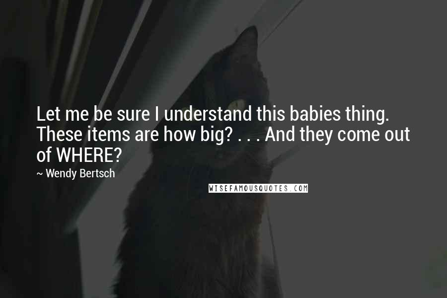 Wendy Bertsch quotes: Let me be sure I understand this babies thing. These items are how big? . . . And they come out of WHERE?