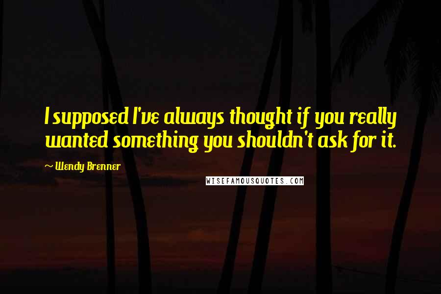 Wendy Brenner quotes: I supposed I've always thought if you really wanted something you shouldn't ask for it.