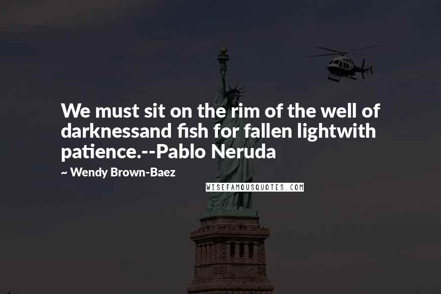 Wendy Brown-Baez quotes: We must sit on the rim of the well of darknessand fish for fallen lightwith patience.--Pablo Neruda