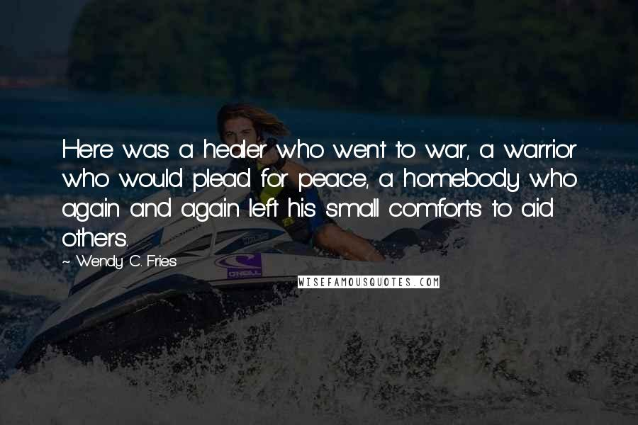 Wendy C. Fries quotes: Here was a healer who went to war, a warrior who would plead for peace, a homebody who again and again left his small comforts to aid others.