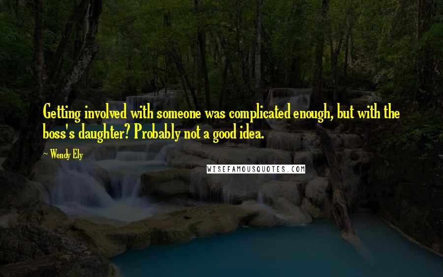 Wendy Ely quotes: Getting involved with someone was complicated enough, but with the boss's daughter? Probably not a good idea.