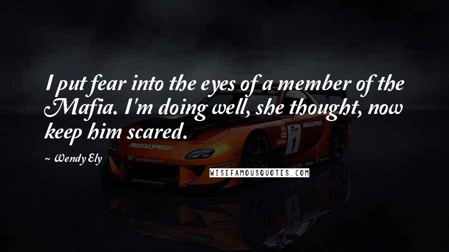 Wendy Ely quotes: I put fear into the eyes of a member of the Mafia. I'm doing well, she thought, now keep him scared.