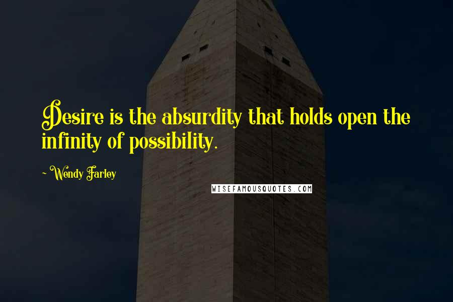 Wendy Farley quotes: Desire is the absurdity that holds open the infinity of possibility.