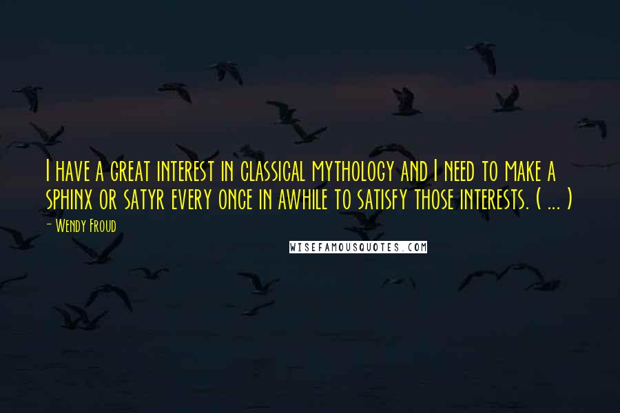 Wendy Froud quotes: I have a great interest in classical mythology and I need to make a sphinx or satyr every once in awhile to satisfy those interests. ( ... )
