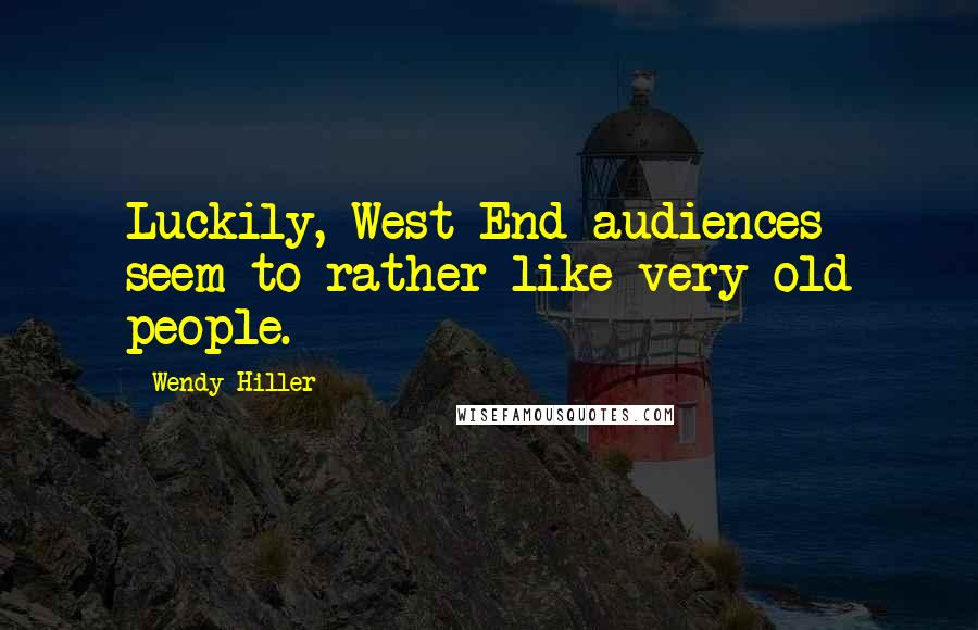 Wendy Hiller quotes: Luckily, West End audiences seem to rather like very old people.