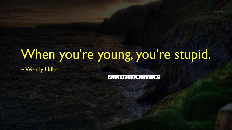 Wendy Hiller quotes: When you're young, you're stupid.