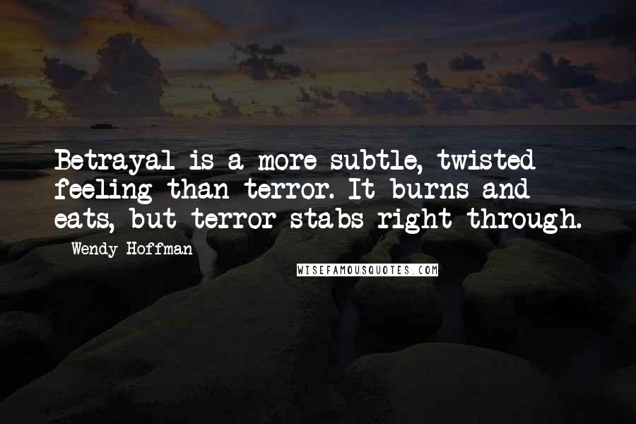Wendy Hoffman quotes: Betrayal is a more subtle, twisted feeling than terror. It burns and eats, but terror stabs right through.