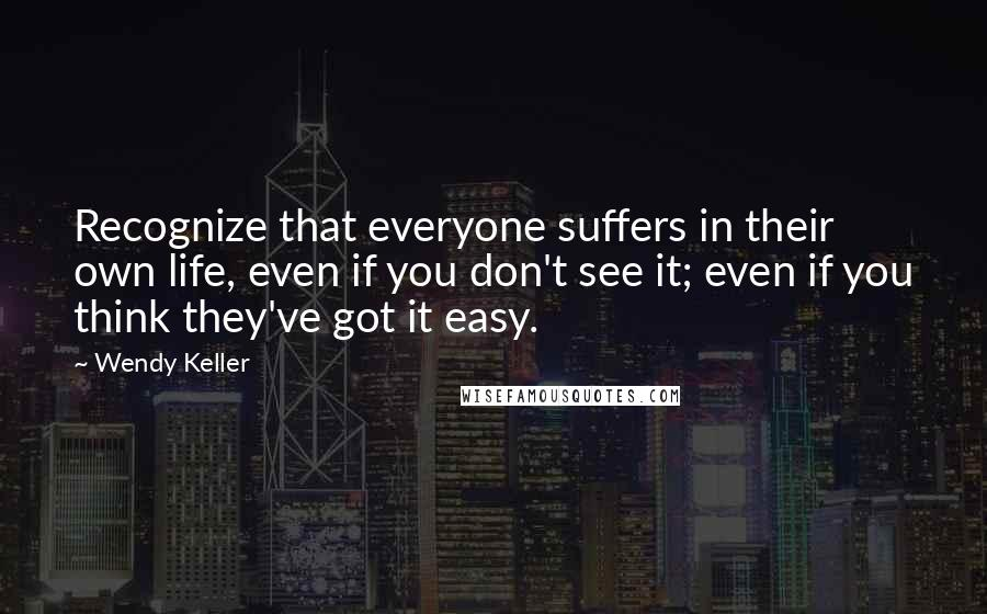 Wendy Keller quotes: Recognize that everyone suffers in their own life, even if you don't see it; even if you think they've got it easy.