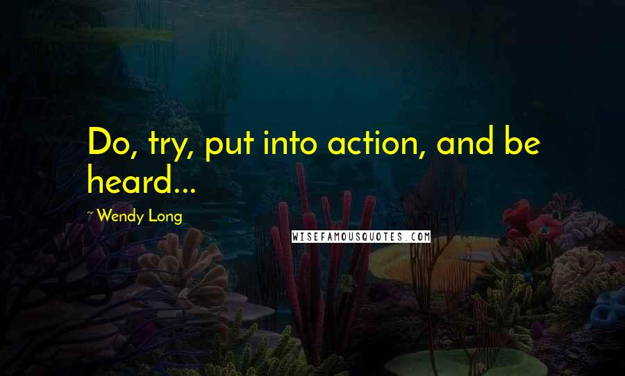 Wendy Long quotes: Do, try, put into action, and be heard...