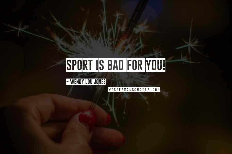 Wendy Lou Jones quotes: Sport is bad for you!
