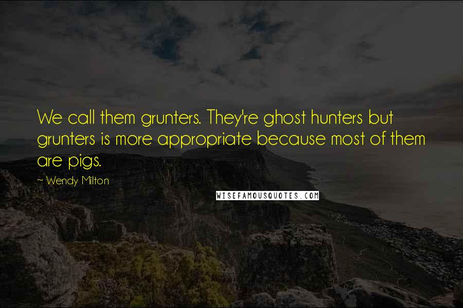 Wendy Milton quotes: We call them grunters. They're ghost hunters but grunters is more appropriate because most of them are pigs.