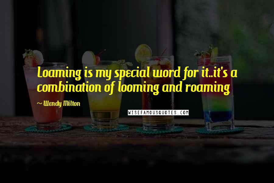 Wendy Milton quotes: Loaming is my special word for it..it's a combination of looming and roaming