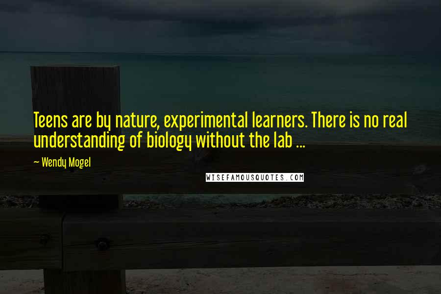 Wendy Mogel quotes: Teens are by nature, experimental learners. There is no real understanding of biology without the lab ...