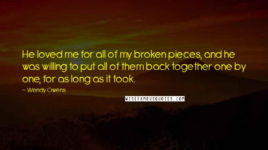 Wendy Owens quotes: He loved me for all of my broken pieces, and he was willing to put all of them back together one by one, for as long as it took.