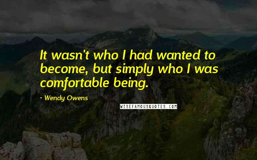 Wendy Owens quotes: It wasn't who I had wanted to become, but simply who I was comfortable being.