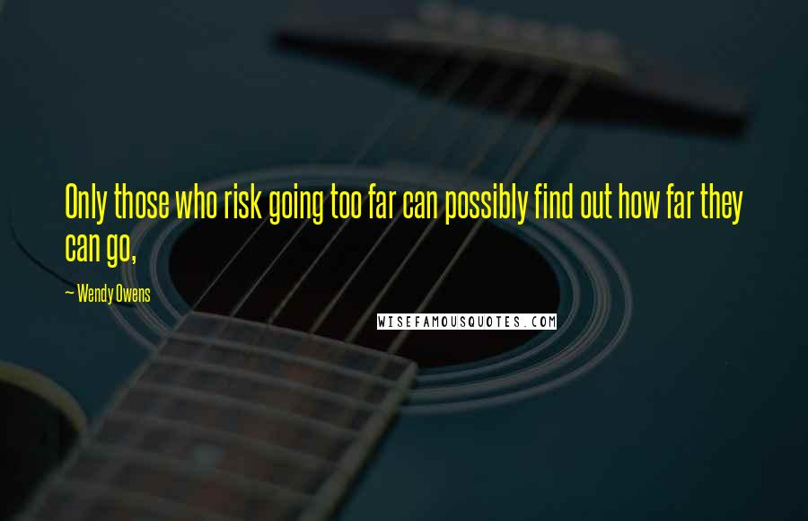 Wendy Owens quotes: Only those who risk going too far can possibly find out how far they can go,