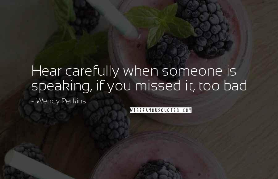 Wendy Perkins quotes: Hear carefully when someone is speaking, if you missed it, too bad
