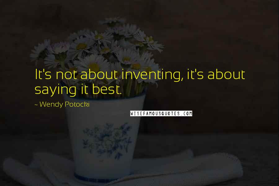Wendy Potocki quotes: It's not about inventing, it's about saying it best.