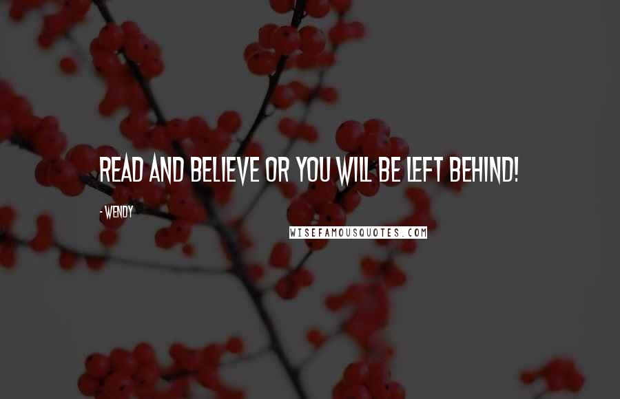 Wendy quotes: READ and BELIEVE or you will be left behind!