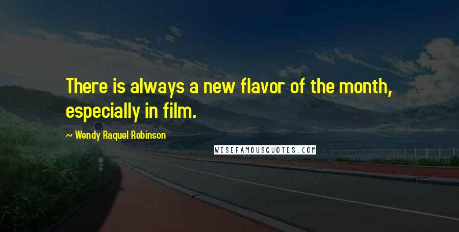 Wendy Raquel Robinson quotes: There is always a new flavor of the month, especially in film.