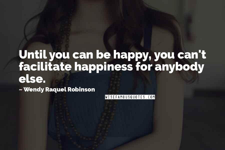 Wendy Raquel Robinson quotes: Until you can be happy, you can't facilitate happiness for anybody else.