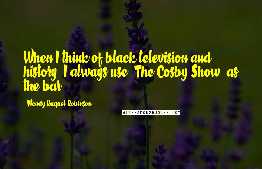Wendy Raquel Robinson quotes: When I think of black television and history, I always use 'The Cosby Show' as the bar.
